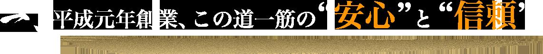 """平成元年創業、この道一筋の""""安心""""と """"信頼"""""""